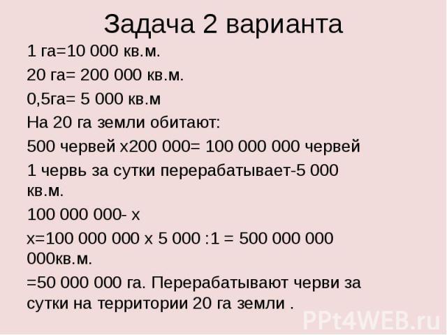 Задача 2 варианта1 га=10 000 кв.м.20 га= 200 000 кв.м.0,5га= 5 000 кв.мНа 20 га земли обитают:500 червей х200 000= 100 000 000 червей1 червь за сутки перерабатывает-5 000 кв.м.100 000 000- х х=100 000 000 х 5 000 :1 = 500 000 000 000кв.м.=50 000 000…