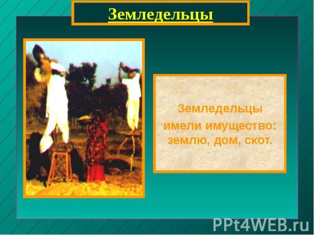 ЗемледельцыЗемледельцыимели имущество: землю, дом, скот.