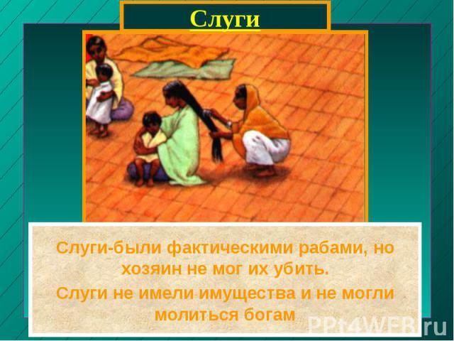 СлугиСлуги-были фактическими рабами, но хозяин не мог их убить.Слуги не имели имущества и не могли молиться богам