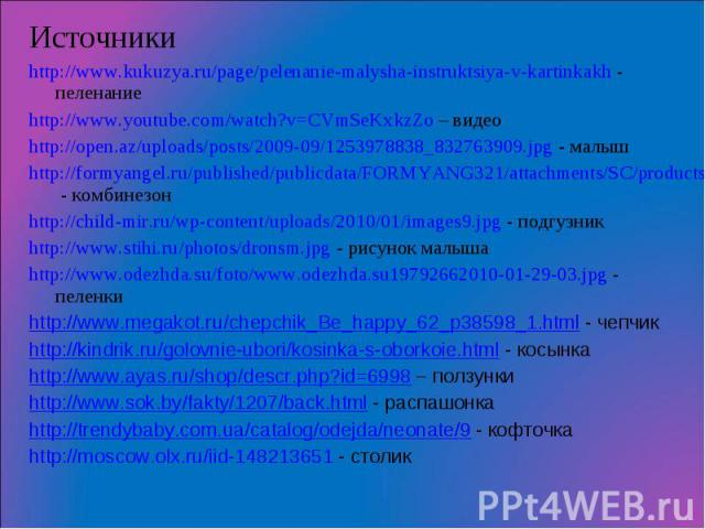 ИсточникиИсточникиhttp://www.kukuzya.ru/page/pelenanie-malysha-instruktsiya-v-kartinkakh - пеленаниеhttp://www.youtube.com/watch?v=CVmSeKxkzZo – видеоhttp://open.az/uploads/posts/2009-09/1253978838_832763909.jpg - малышhttp://formyangel.ru/published…