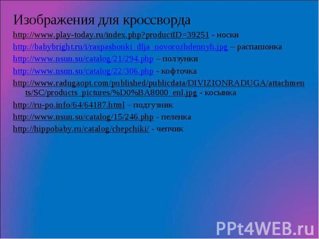 Изображения для кроссворда Изображения для кроссворда http://www.play-today.ru/index.php?productID=39251 - носки http://babybright.ru/i/raspashonki_dlja_novorozhdennyh.jpg – распашонка http://www.nsun.su/catalog/21/294.php – ползунки http://www.nsun…
