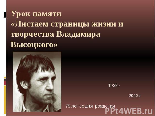 Урок памяти«Листаем страницы жизни и творчества Владимира Высоцкого» 1938 - 2013 г 75 лет со дня рождения