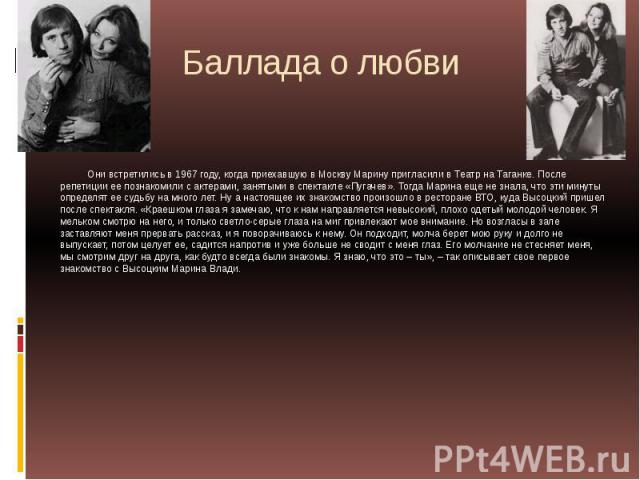 Баллада о любви Они встретились в 1967 году, когда приехавшую в Москву Марину пригласили в Театр на Таганке. После репетиции ее познакомили с актерами, занятыми в спектакле «Пугачев». Тогда Марина еще не знала, что эти минуты определят ее судьбу на …