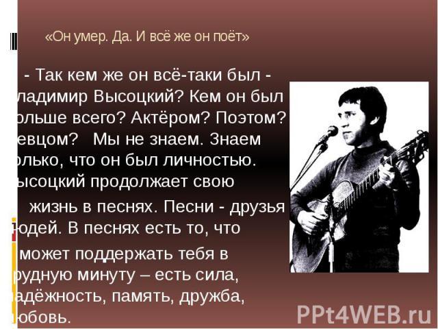 «Он умер. Да. И всё же он поёт» - Так кем же он всё-таки был - Владимир Высоцкий? Кем он был больше всего? Актёром? Поэтом? Певцом? Мы не знаем. Знаем только, что он был личностью. Высоцкий продолжает свою жизнь в песнях. Песни - друзья людей. В пес…