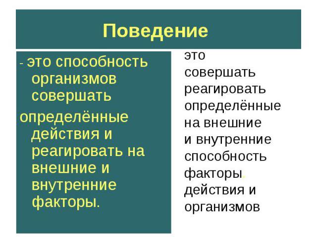 Поведение - это способность организмов совершатьопределённые действия и реагировать на внешние и внутренние факторы. это совершать реагировать определённые на внешние и внутренниеспособностьфакторы.действия иорганизмов
