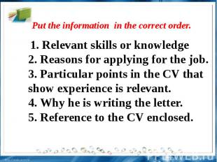 Put the information in the correct order. . Relevant skills or knowledge2. Reaso