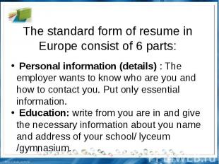 The standard form of resume in Europe consist of 6 parts: Personal information (
