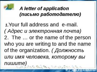 A letter of application (письмоработодателю) 1.Your full address ande-mail.(