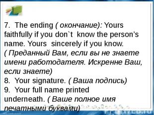 7.The ending(окончание):Yours faithfully if you don`tknow the person's na