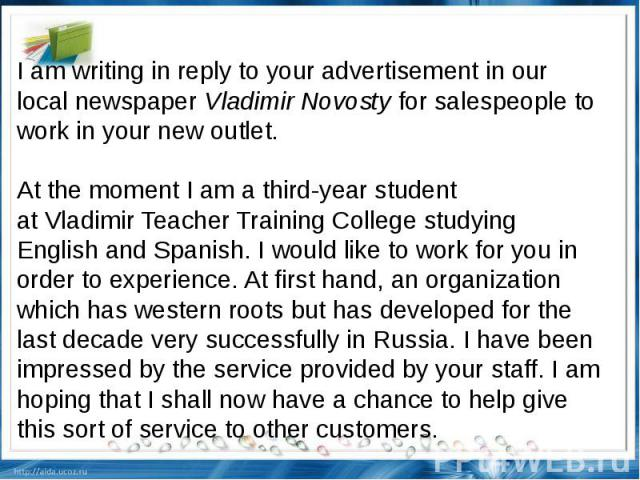 I am writing in reply to your advertisement in our local newspaperVladimir Novostyfor salespeople to work in your new outlet. At the moment I am a third-year student atVladimirTeacherTrainingCollegestudying English and Spanish. I would like …