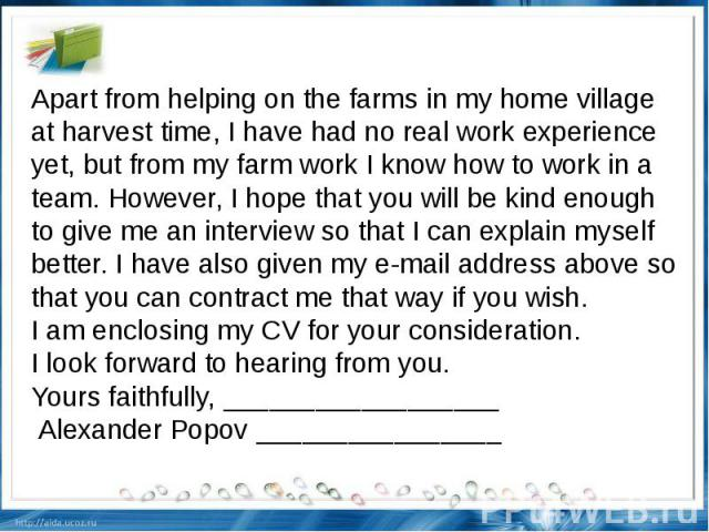 Apart from helping on the farms in my home village at harvest time, I have had no real work experience yet, but from my farm work I know how to work in a team. However, I hope that you will be kind enough to give me an interview so that I can explai…