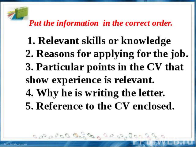 Put the information in the correct order. . Relevant skills or knowledge2. Reasons for applying for the job.3. Particular points in the CV that show experience is relevant.4. Why he is writing the letter.5. Reference to the CV enclosed.