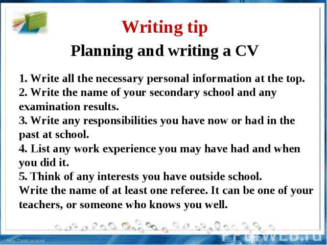 Writing tip Planning and writing a CV 1. Write all the necessary personal information at the top.2. Write the name of your secondary school and any examination results.3. Write any responsibilities you have now or had in the past at school.4. List a…