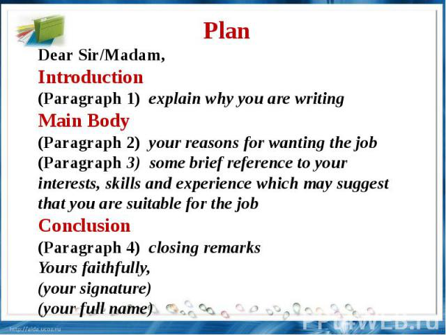 Plan Dear Sir/Madam, Introduction(Paragraph 1) explain why you are writing Main Body(Paragraph 2) your reasons for wanting the job (Paragraph 3) some brief reference to your interests, skills and experience which may suggest that you are suitable fo…