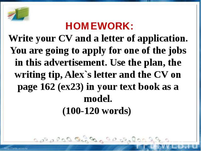 HOMEWORK: Write your CV and a letter of application. You are going to apply for one of the jobs in this advertisement. Use the plan, the writing tip, Alex`s letter and the CV on page 162 (ex23) in your text book as a model.(100-120 words)