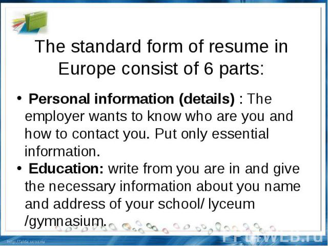 The standard form of resume in Europe consist of 6 parts: Personal information (details) : The employer wants to know who are you and how to contact you. Put only essential information. Education: write from you are in and give the necessary informa…