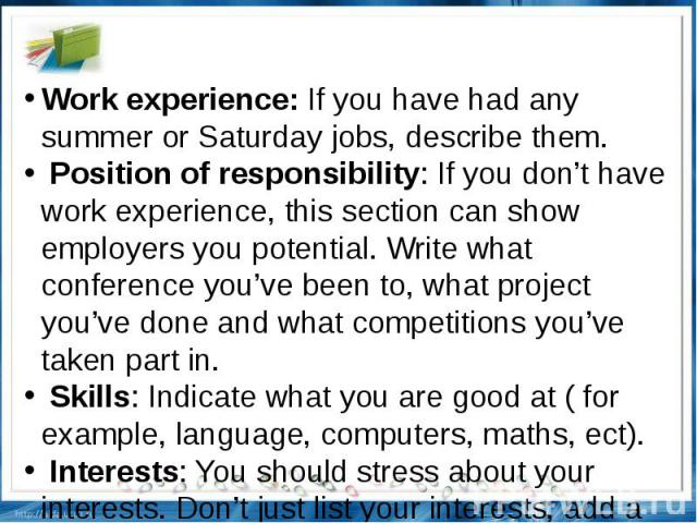 Work experience: If you have had any summer or Saturday jobs, describe them. Position of responsibility: If you don't have work experience, this section can show employers you potential. Write what conference you've been to, what project you've done…