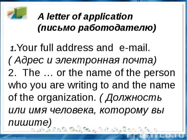A letter of application (письмоработодателю) 1.Your full address ande-mail.(Адрес и электронная почта)2.The … or the name of the person who you are writing to and the name of the organization.(Должность или имя человека, которому вы пишите)