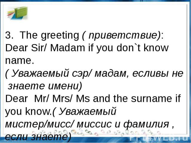 3.The greeting(приветствие): Dear Sir/ Madam if you don`t know name. (Уважаемыйсэр/мадам,есливынезнаетеимени)DearMr/ Mrs/ Ms and the surname if you know.(Уважаемый мистер/мисс/ миссис и фамилия , если знаете)