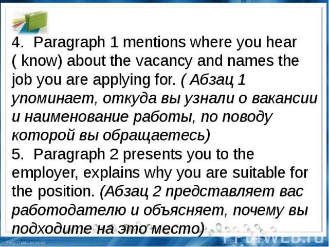 4.Paragraph 1 mentions where you hear ( know) about the vacancy and names the job you are applying for.( Абзац 1 упоминает, откуда вы узнали о вакансии и наименование работы, по поводу которой вы обращаетесь) 5.Paragraph 2 presents you to the e…