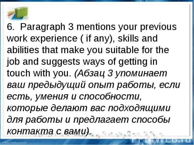 6.Paragraph 3 mentions your previous work experience ( if any), skills and abilities that make you suitable for the job and suggests ways of getting in touch with you.(Абзац 3 упоминает ваш предыдущий опыт работы, если есть, умения и способности,…
