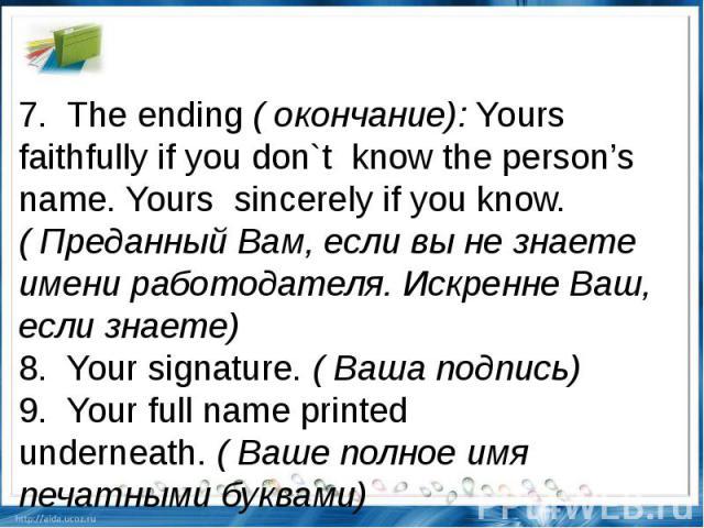 7.The ending(окончание):Yours faithfully if you don`tknow the person's name. Yourssincerely if you know.( Преданный Вам, если вы не знаете имени работодателя. Искренне Ваш, если знаете) 8.Your signature.( Ваша подпись)9.Your full name …