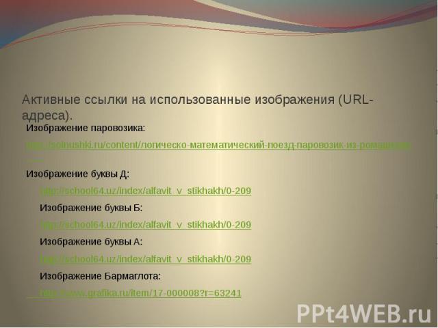Активные ссылки на использованные изображения (URL-адреса).Изображение паровозика:http://solnushki.ru/content/логическо-математический-поезд-паровозик-из-ромашково Изображение буквы Д: http://school64.uz/index/alfavit_v_stikhakh/0-209 Изображение бу…