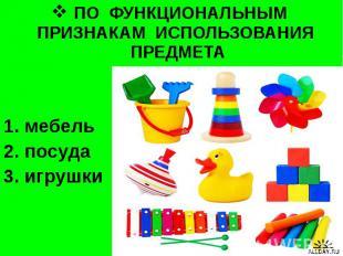 ПО ФУНКЦИОНАЛЬНЫМ ПРИЗНАКАМ ИСПОЛЬЗОВАНИЯ ПРЕДМЕТА мебель посуда игрушки