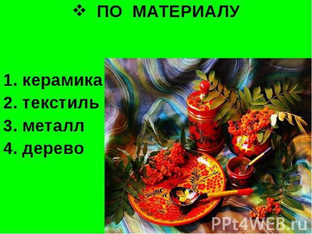 ПО МАТЕРИАЛУ 1. керамика2. текстиль3. металл 4. дерево