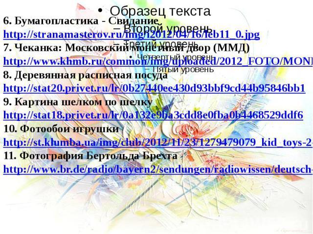 6. Бумагопластика - Свидание http://stranamasterov.ru/img/i2012/04/16/leb11_0.jpg7. Чеканка: Московский монетный двор (ММД)http://www.khmb.ru/common/img/uploaded/2012_FOTO/MONETA/5217-0039r.jpg8. Деревянная расписная посудаhttp://stat20.privet.ru/lr…