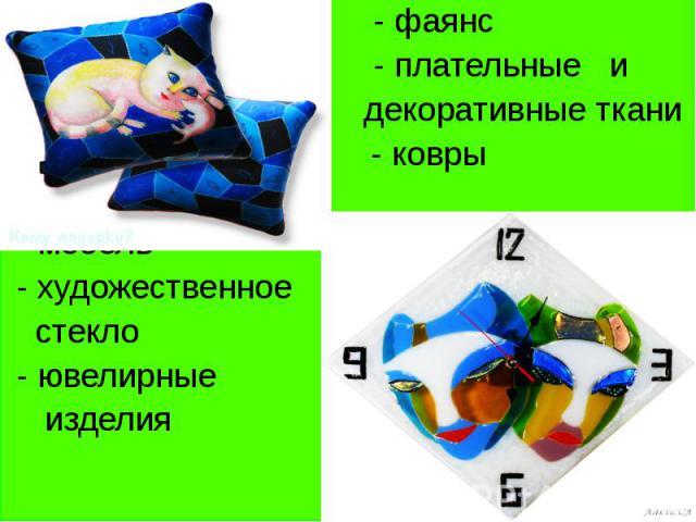 - фаянс - плательные и декоративные ткани - ковры - - мебель - художественное стекло - ювелирные изделия