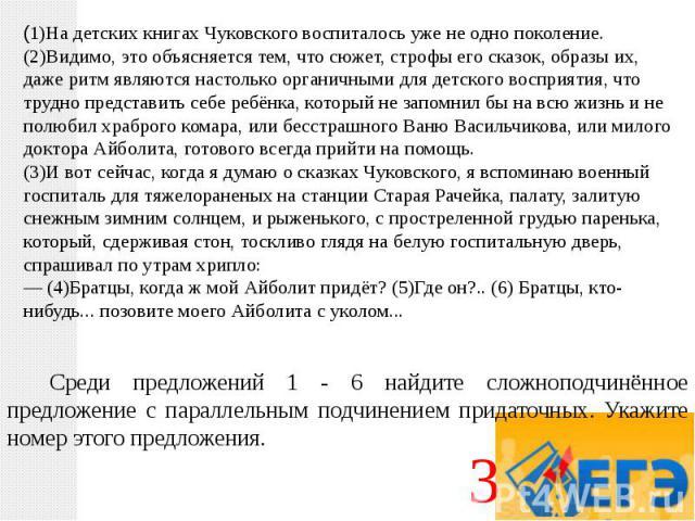 (1)На детских книгах Чуковского воспиталось уже не одно поколение. (2)Видимо, это объясняется тем, что сюжет, строфы его сказок, образы их, даже ритм являются настолько органичными для детского восприятия, что трудно представить себе ребёнка, которы…