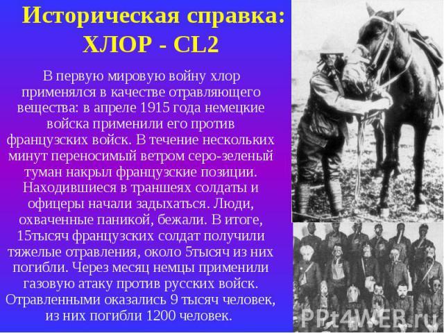 Историческая справка: ХЛОР - СL2 В первую мировую войну хлор применялся в качестве отравляющего вещества: в апреле 1915 года немецкие войска применили его против французских войск. В течение нескольких минут переносимый ветром серо-зеленый туман нак…