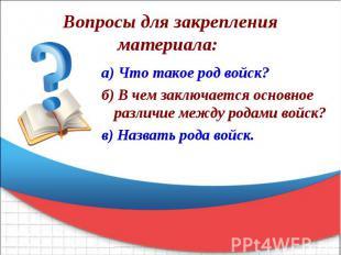 Вопросы для закрепления материала: а) Что такое род войск? б) В чем заключается