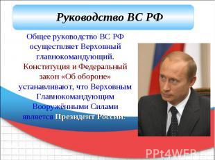 Руководство ВС РФ Общее руководство ВС РФ осуществляет Верховный главнокомандующ