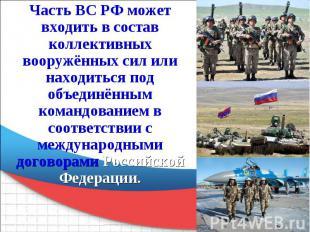 Часть ВС РФ может входить в состав коллективных вооружённых сил или находиться п