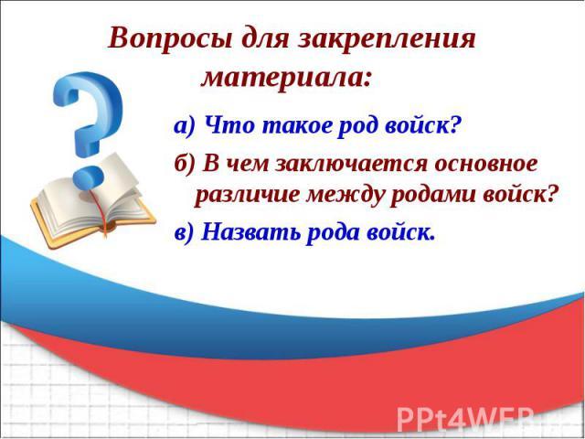 Вопросы для закрепления материала: а) Что такое род войск? б) В чем заключается основное различие между родами войск? в) Назвать рода войск.