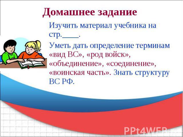 Изучить материал учебника на стр.____. Уметь дать определение терминам «вид ВС», «род войск», «объединение», «соединение», «воинская часть». Знать структуру ВС РФ.