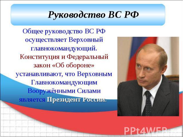 Руководство ВС РФ Общее руководство ВС РФ осуществляет Верховный главнокомандующий. Конституция и Федеральный закон «Об обороне» устанавливают, что Верховным Главнокомандующим Вооружёнными Силами является Президент России.