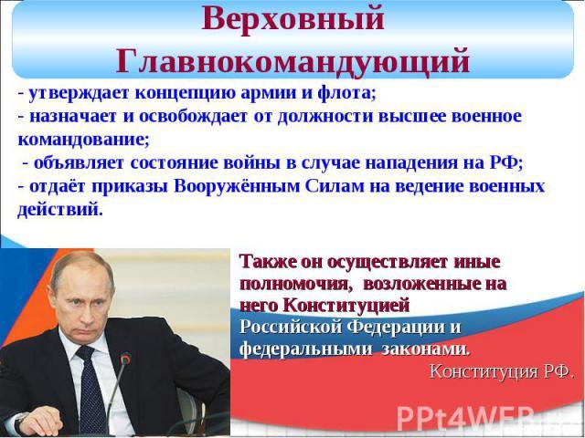Верховный Главнокомандующий - утверждает концепцию армии и флота; - назначает и освобождает от должностивысшее военное командование; - объявляет состояние войны в случае нападения на РФ; - отдаёт приказы Вооружённым Силам на ведение военных действи…