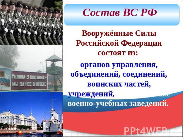 Вооружённые Силы Российской Федерации состоят из: органов управления, объединений, соединений, воинских частей, учреждений, а также военно-учебных заведений.
