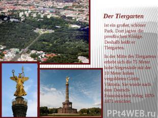 Der Tiergarten ist ein großer, schöner Park. Dort jagten die preußischen Könige.