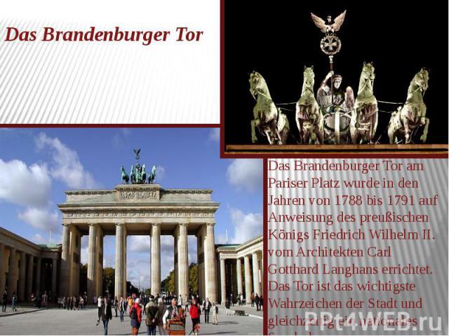 Das Brandenburger Tor Das Brandenburger Tor am Pariser Platz wurde in den Jahren von 1788 bis 1791 auf Anweisung des preußischen Königs Friedrich Wilhelm II. vom Architekten Carl Gotthard Langhans errichtet. Das Tor ist das wichtigste Wahrzeichen de…