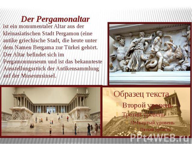 Der Pergamonalta rist ein monumentaler Altar aus der kleinasiatischen Stadt Pergamon (eine antike griechische Stadt, die heute unter dem Namen Bergama zur Türkei gehört. Der Altar befindet sich im Pergamonmuseum und ist das bekannteste Ausstellungss…