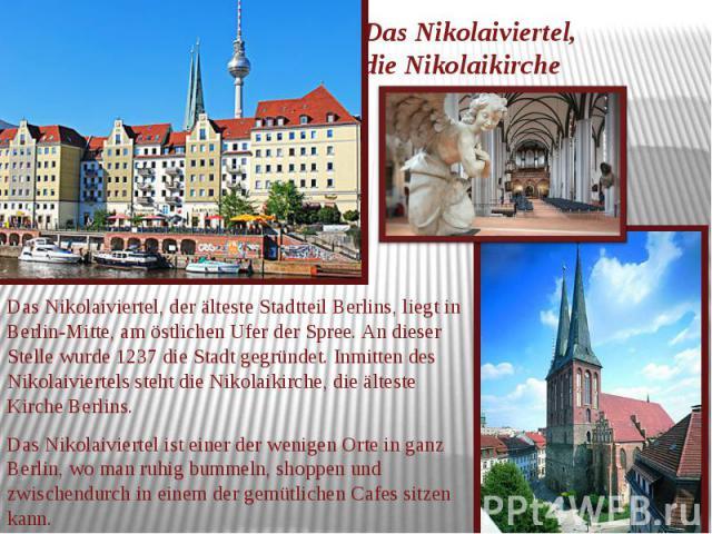 Das Nikolaiviertel, die Nikolaikirche Das Nikolaiviertel, der älteste Stadtteil Berlins, liegt in Berlin-Mitte, am östlichen Ufer der Spree. An dieser Stelle wurde 1237 die Stadt gegründet. Inmitten des Nikolaiviertels steht die Nikolaikirche, die ä…
