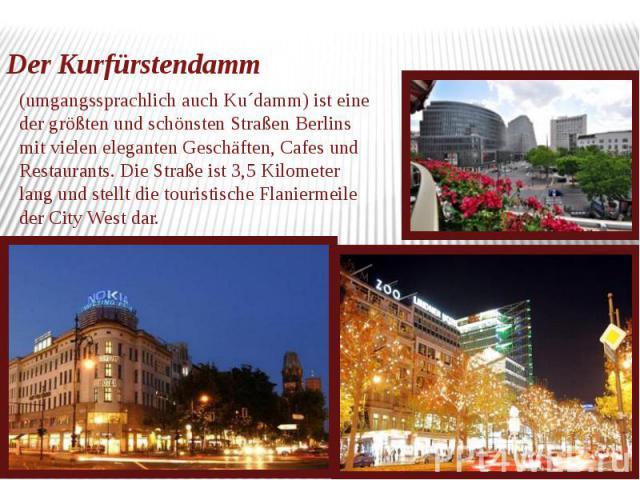 Der Kurfürstendamm umgangssprachlich auch Ku´damm) ist eine der größten und schönsten Straßen Berlins mit vielen eleganten Geschäften, Cafes und Restaurants. Die Straße ist 3,5 Kilometer lang und stellt die touristische Flaniermeile der City West dar.