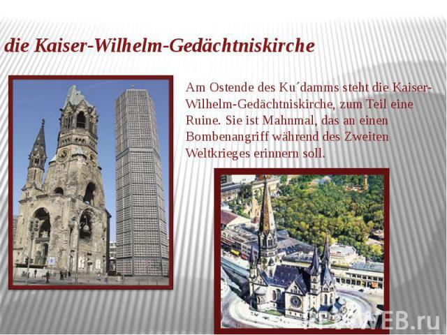 die Kaiser-Wilhelm-Gedächtniskirche Am Ostende des Ku´damms steht die Kaiser-Wilhelm-Gedächtniskirche, zum Teil eine Ruine. Sie ist Mahnmal, das an einen Bombenangriff während des Zweiten Weltkrieges erinnern soll.