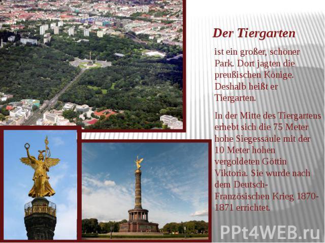Der Tiergarten ist ein großer, schöner Park. Dort jagten die preußischen Könige. Deshalb heißt er Tiergarten. In der Mitte des Tiergartens erhebt sich die 75 Meter hohe Siegessäule mit der 10 Meter hohen vergoldeten Göttin Viktoria. Sie wurde nach d…
