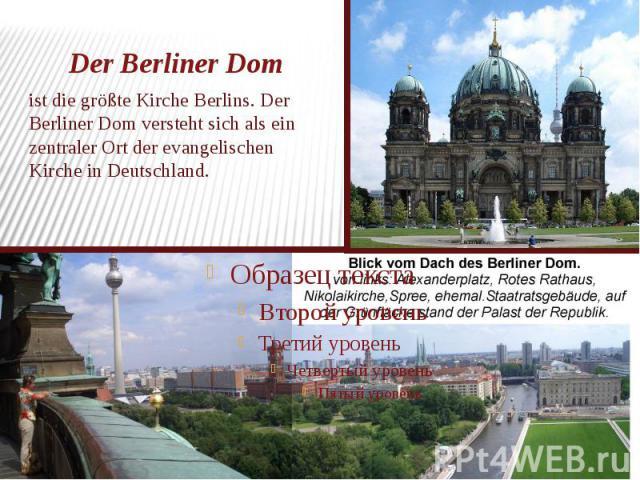 Der Berliner Dom ist die größte Kirche Berlins. Der Berliner Dom versteht sich als ein zentraler Ort der evangelischen Kirche in Deutschland.