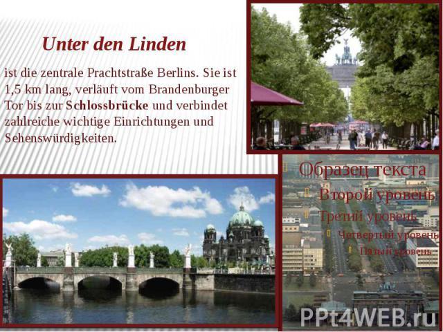 Unter den Linden ist die zentrale Prachtstraße Berlins. Sie ist 1,5 km lang, verläuft vom Brandenburger Tor bis zur Schlossbrücke und verbindet zahlreiche wichtige Einrichtungen und Sehenswürdigkeiten.